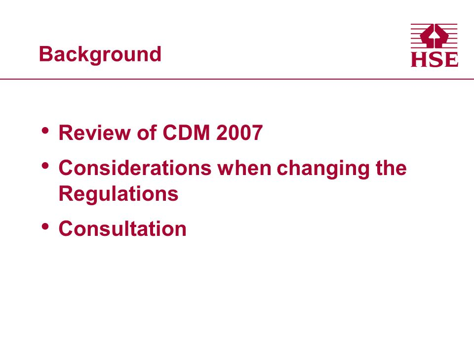 Background Review of CDM 2007 Considerations when changing the Regulations Consultation