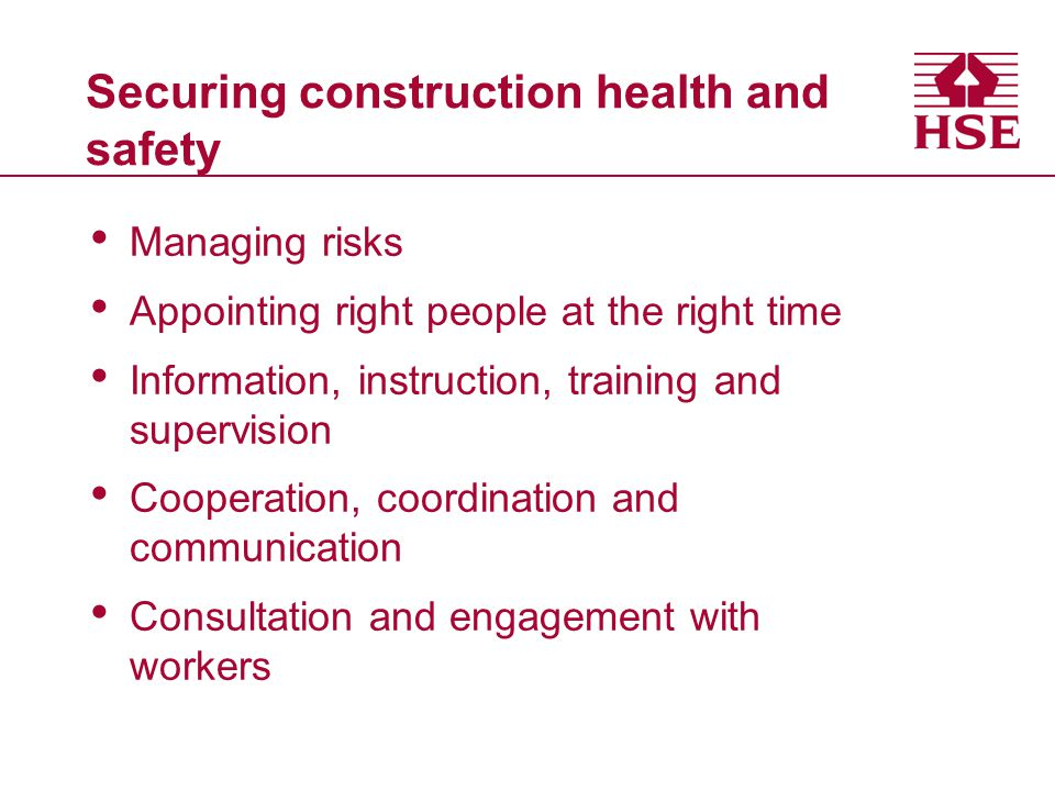 Securing construction health and safety Managing risks Appointing right people at the right time Information, instruction, training and supervision Cooperation, coordination and communication Consultation and engagement with workers
