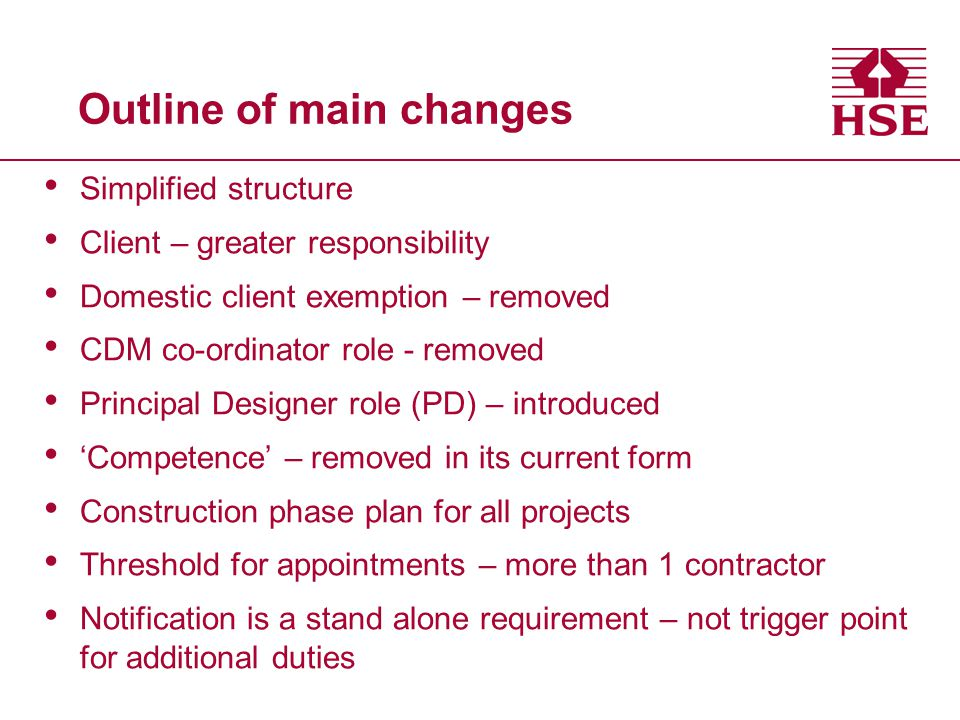 Outline of main changes Simplified structure Client – greater responsibility Domestic client exemption – removed CDM co-ordinator role - removed Principal Designer role (PD) – introduced 'Competence' – removed in its current form Construction phase plan for all projects Threshold for appointments – more than 1 contractor Notification is a stand alone requirement – not trigger point for additional duties