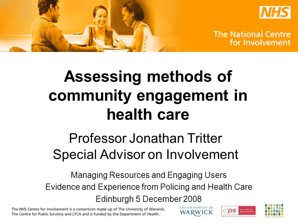 Assessing methods of community engagement in health care Professor Jonathan Tritter Special Advisor on Involvement Managing Resources and Engaging Users Evidence and Experience from Policing and Health Care Edinburgh 5 December 2008