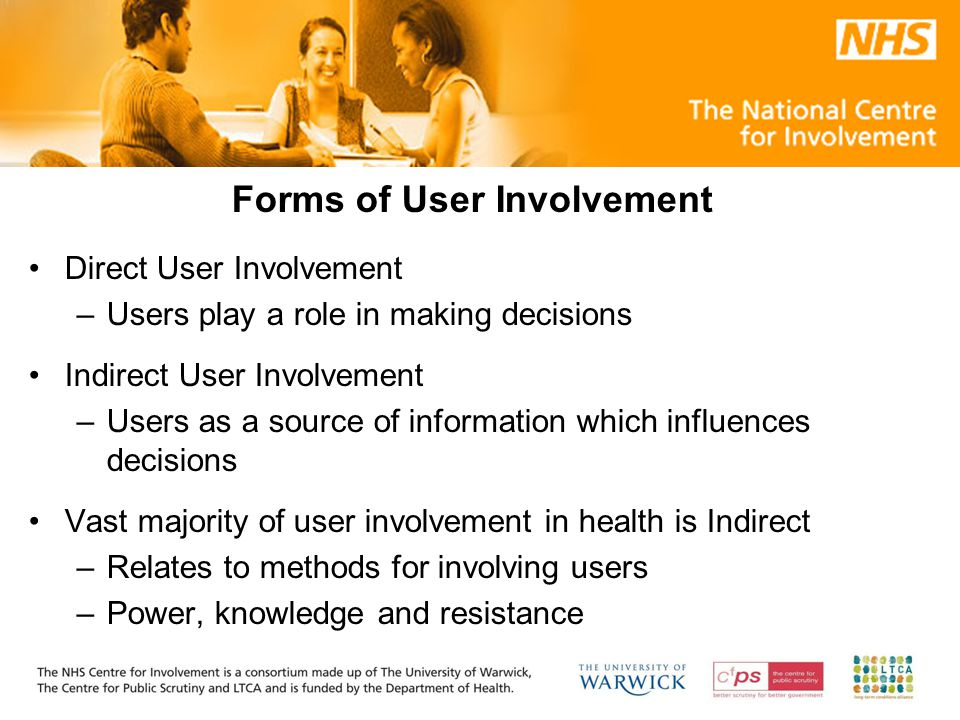 Forms of User Involvement Direct User Involvement –Users play a role in making decisions Indirect User Involvement –Users as a source of information which influences decisions Vast majority of user involvement in health is Indirect –Relates to methods for involving users –Power, knowledge and resistance