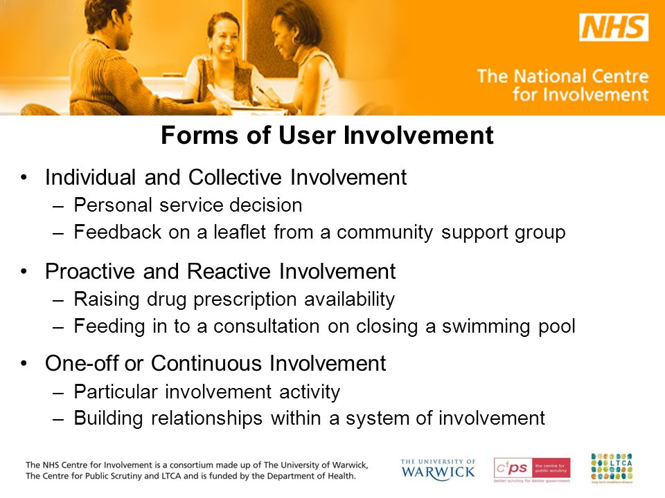 Forms of User Involvement Individual and Collective Involvement –Personal service decision –Feedback on a leaflet from a community support group Proactive and Reactive Involvement –Raising drug prescription availability –Feeding in to a consultation on closing a swimming pool One-off or Continuous Involvement –Particular involvement activity –Building relationships within a system of involvement