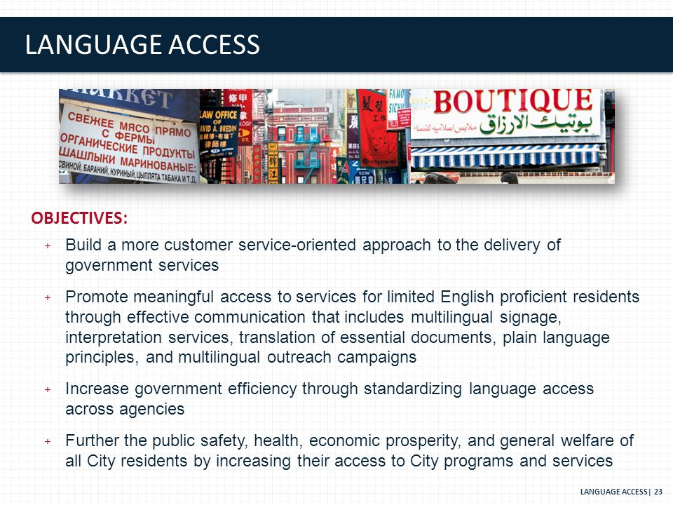 LANGUAGE ACCESS OBJECTIVES: + Build a more customer service-oriented approach to the delivery of government services + Promote meaningful access to services for limited English proficient residents through effective communication that includes multilingual signage, interpretation services, translation of essential documents, plain language principles, and multilingual outreach campaigns + Increase government efficiency through standardizing language access across agencies + Further the public safety, health, economic prosperity, and general welfare of all City residents by increasing their access to City programs and services LANGUAGE ACCESS| 23