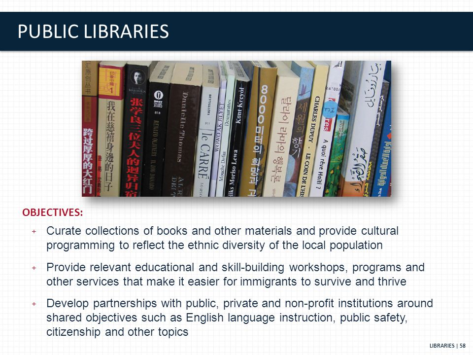 PUBLIC LIBRARIES LIBRARIES | 58 OBJECTIVES: + Curate collections of books and other materials and provide cultural programming to reflect the ethnic diversity of the local population + Provide relevant educational and skill-building workshops, programs and other services that make it easier for immigrants to survive and thrive + Develop partnerships with public, private and non-profit institutions around shared objectives such as English language instruction, public safety, citizenship and other topics