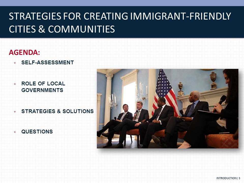 STRATEGIES FOR CREATING IMMIGRANT-FRIENDLY CITIES & COMMUNITIES AGENDA: + SELF-ASSESSMENT + ROLE OF LOCAL GOVERNMENTS + STRATEGIES & SOLUTIONS + QUESTIONS INTRODUCTION| 3