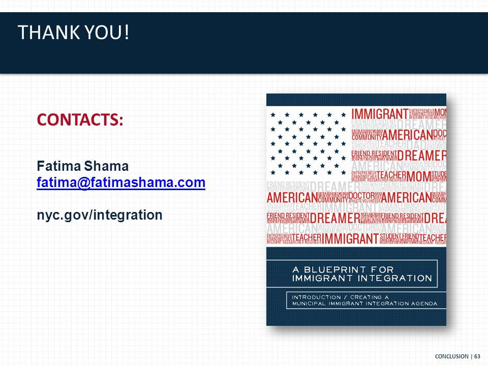 THANK YOU! CONCLUSION | 63 CONTACTS: Fatima Shama nyc.gov/integration