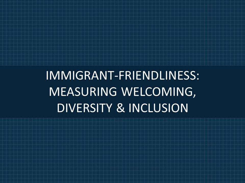 IMMIGRANT-FRIENDLINESS: MEASURING WELCOMING, DIVERSITY & INCLUSION