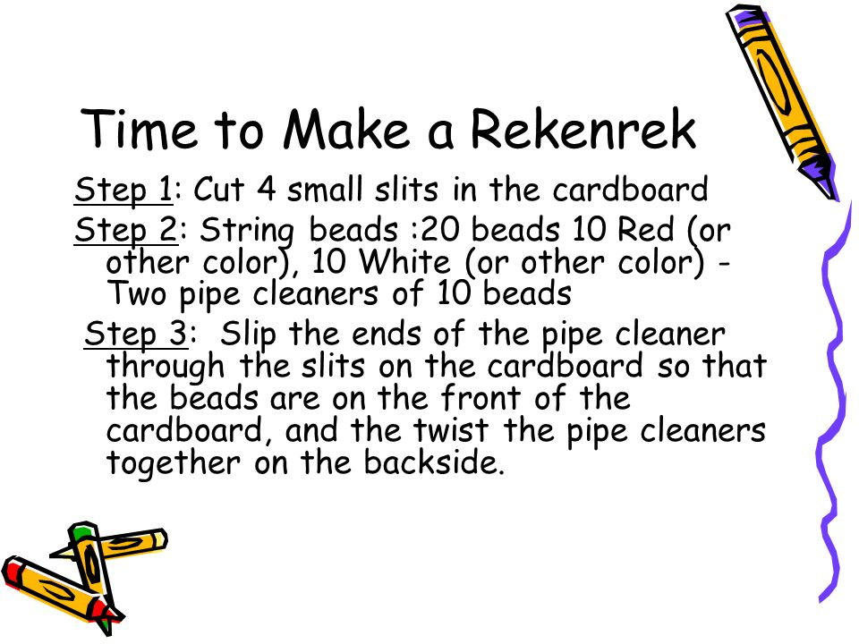 Time to Make a Rekenrek Step 1: Cut 4 small slits in the cardboard Step 2: String beads :20 beads 10 Red (or other color), 10 White (or other color) - Two pipe cleaners of 10 beads Step 3: Slip the ends of the pipe cleaner through the slits on the cardboard so that the beads are on the front of the cardboard, and the twist the pipe cleaners together on the backside.