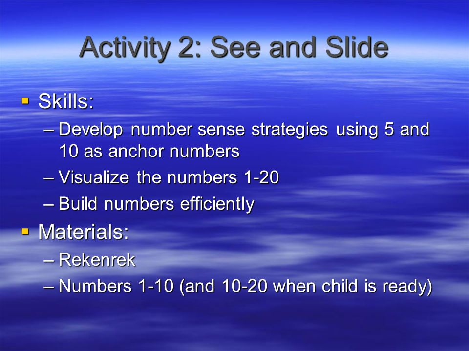 Activity 2: See and Slide  Skills: –Develop number sense strategies using 5 and 10 as anchor numbers –Visualize the numbers 1-20 –Build numbers efficiently  Materials: –Rekenrek –Numbers 1-10 (and when child is ready)