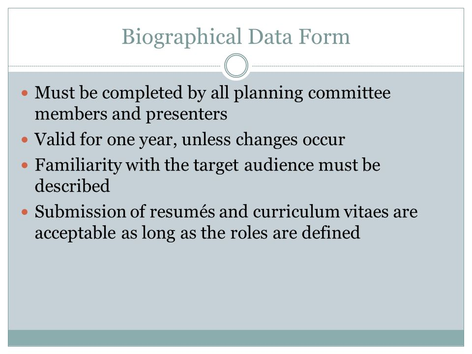 Biographical Data Form Must be completed by all planning committee members and presenters Valid for one year, unless changes occur Familiarity with the target audience must be described Submission of resumés and curriculum vitaes are acceptable as long as the roles are defined