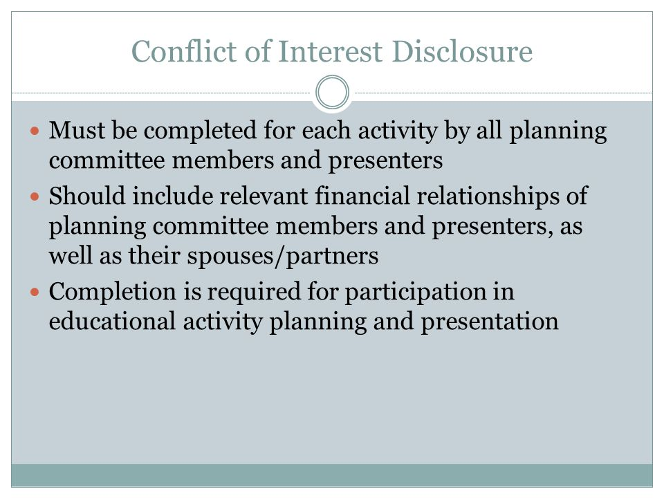 Conflict of Interest Disclosure Must be completed for each activity by all planning committee members and presenters Should include relevant financial relationships of planning committee members and presenters, as well as their spouses/partners Completion is required for participation in educational activity planning and presentation