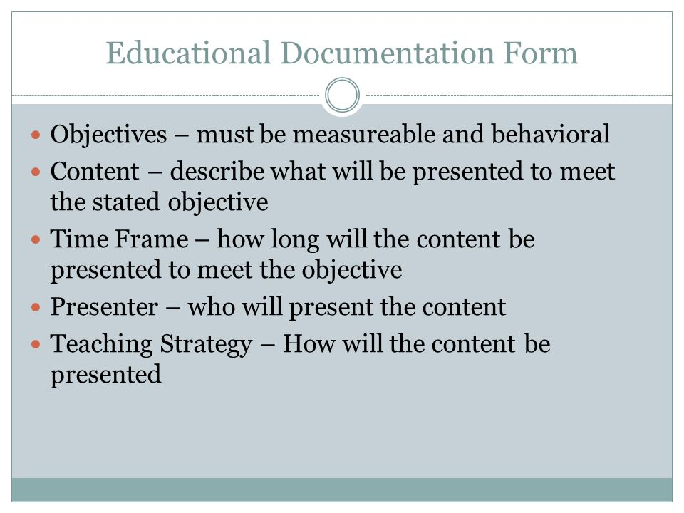 Educational Documentation Form Objectives – must be measureable and behavioral Content – describe what will be presented to meet the stated objective Time Frame – how long will the content be presented to meet the objective Presenter – who will present the content Teaching Strategy – How will the content be presented
