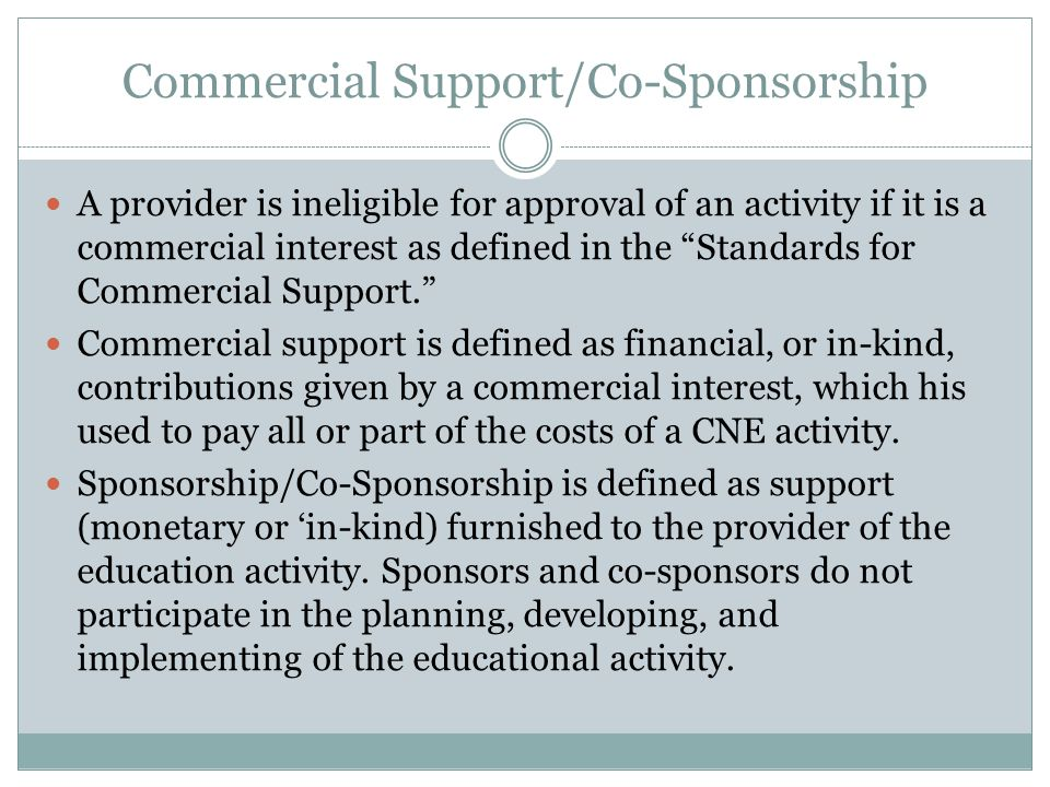 Commercial Support/Co-Sponsorship A provider is ineligible for approval of an activity if it is a commercial interest as defined in the Standards for Commercial Support. Commercial support is defined as financial, or in-kind, contributions given by a commercial interest, which his used to pay all or part of the costs of a CNE activity.