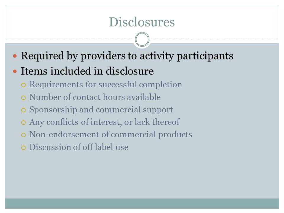 Disclosures Required by providers to activity participants Items included in disclosure  Requirements for successful completion  Number of contact hours available  Sponsorship and commercial support  Any conflicts of interest, or lack thereof  Non-endorsement of commercial products  Discussion of off label use