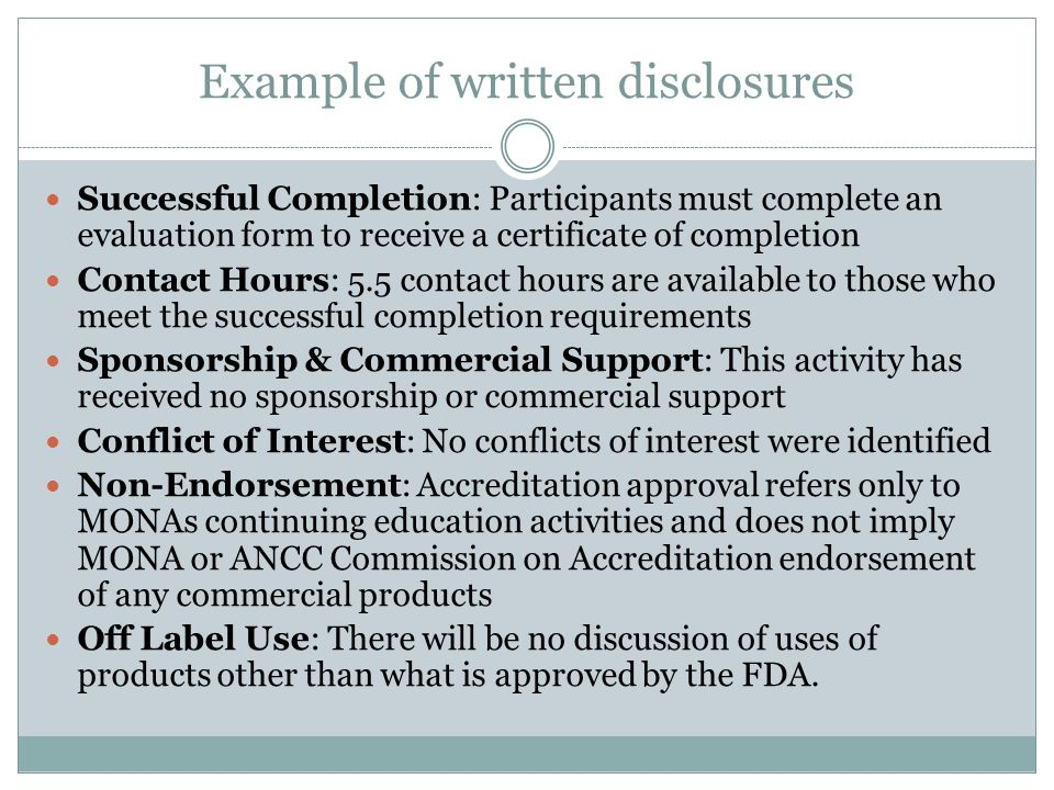 Example of written disclosures Successful Completion: Participants must complete an evaluation form to receive a certificate of completion Contact Hours: 5.5 contact hours are available to those who meet the successful completion requirements Sponsorship & Commercial Support: This activity has received no sponsorship or commercial support Conflict of Interest: No conflicts of interest were identified Non-Endorsement: Accreditation approval refers only to MONAs continuing education activities and does not imply MONA or ANCC Commission on Accreditation endorsement of any commercial products Off Label Use: There will be no discussion of uses of products other than what is approved by the FDA.