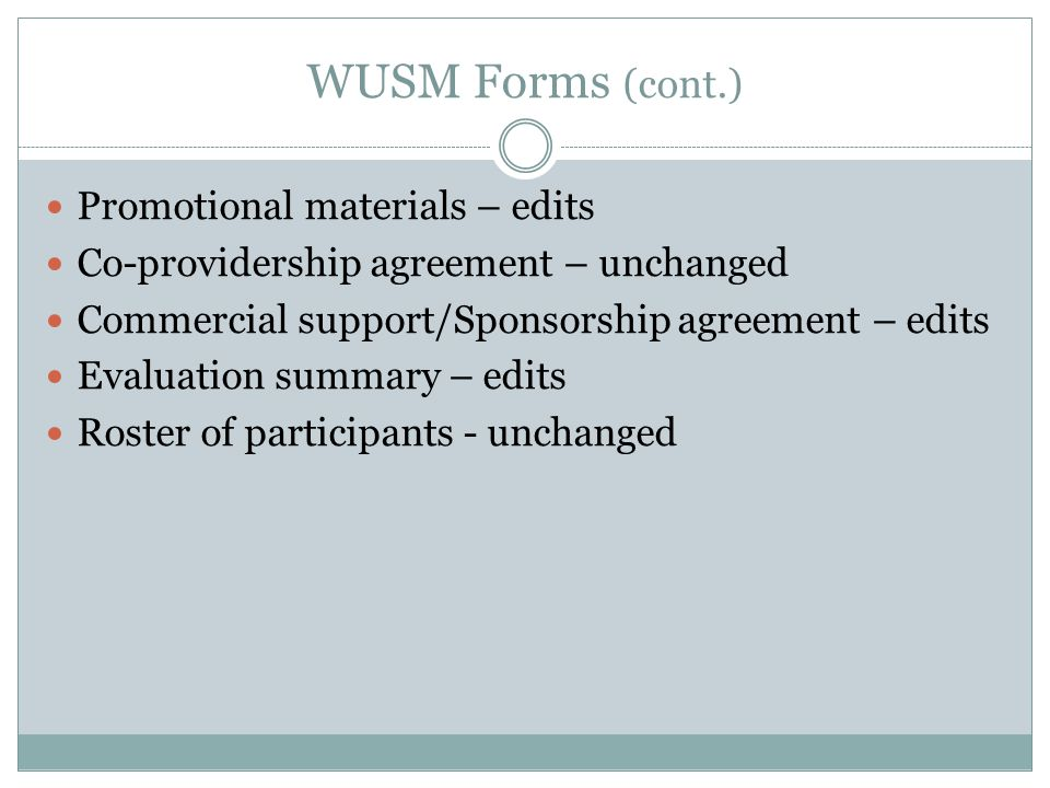 WUSM Forms (cont.) Promotional materials – edits Co-providership agreement – unchanged Commercial support/Sponsorship agreement – edits Evaluation summary – edits Roster of participants - unchanged