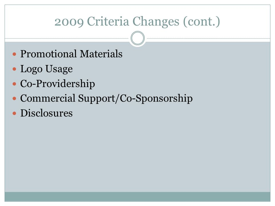 2009 Criteria Changes (cont.) Promotional Materials Logo Usage Co-Providership Commercial Support/Co-Sponsorship Disclosures