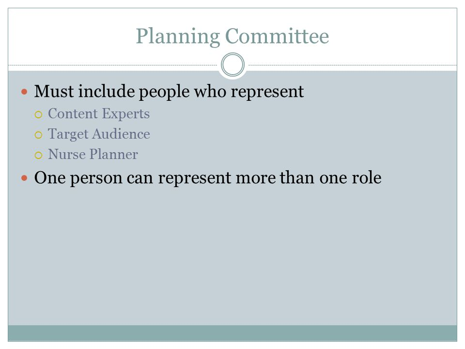 Planning Committee Must include people who represent  Content Experts  Target Audience  Nurse Planner One person can represent more than one role