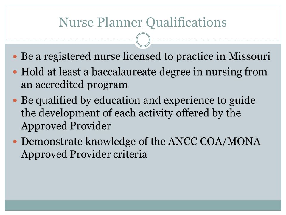 Nurse Planner Qualifications Be a registered nurse licensed to practice in Missouri Hold at least a baccalaureate degree in nursing from an accredited program Be qualified by education and experience to guide the development of each activity offered by the Approved Provider Demonstrate knowledge of the ANCC COA/MONA Approved Provider criteria