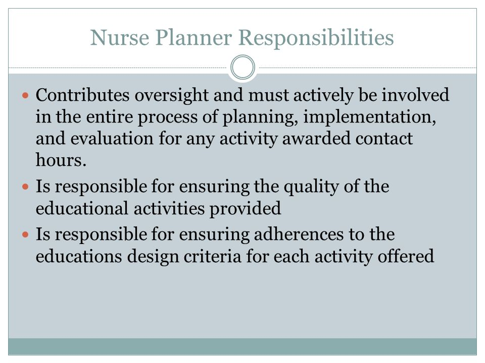 Nurse Planner Responsibilities Contributes oversight and must actively be involved in the entire process of planning, implementation, and evaluation for any activity awarded contact hours.