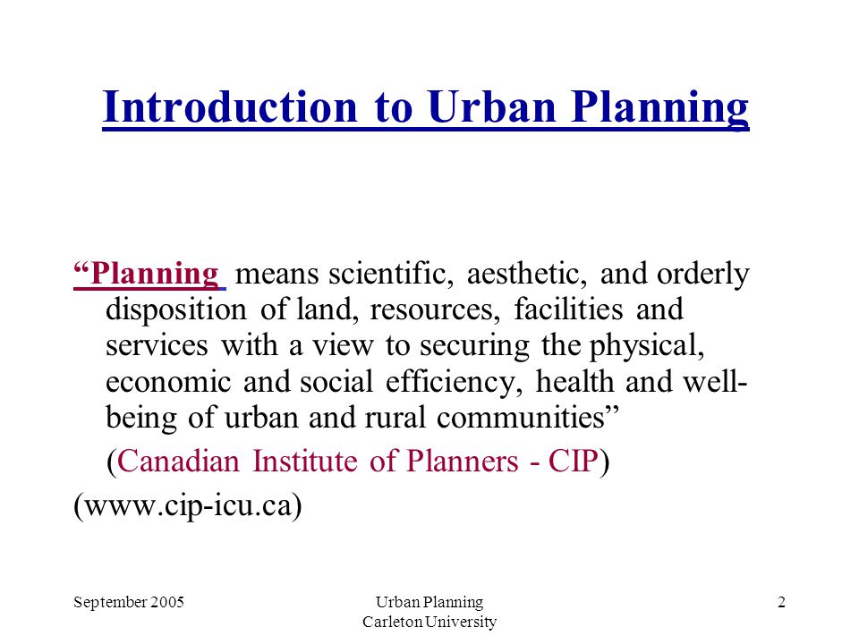 Urban Planning Carleton University 2 Introduction to Urban Planning Planning means scientific, aesthetic, and orderly disposition of land, resources, facilities and services with a view to securing the physical, economic and social efficiency, health and well- being of urban and rural communities (Canadian Institute of Planners - CIP) (