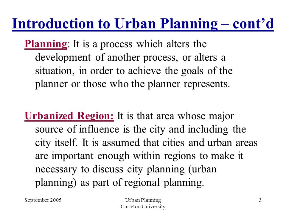 September 2005Urban Planning Carleton University 3 Introduction to Urban Planning – cont'd Planning: It is a process which alters the development of another process, or alters a situation, in order to achieve the goals of the planner or those who the planner represents.