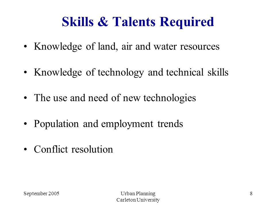 September 2005Urban Planning Carleton University 8 Skills & Talents Required Knowledge of land, air and water resources Knowledge of technology and technical skills The use and need of new technologies Population and employment trends Conflict resolution