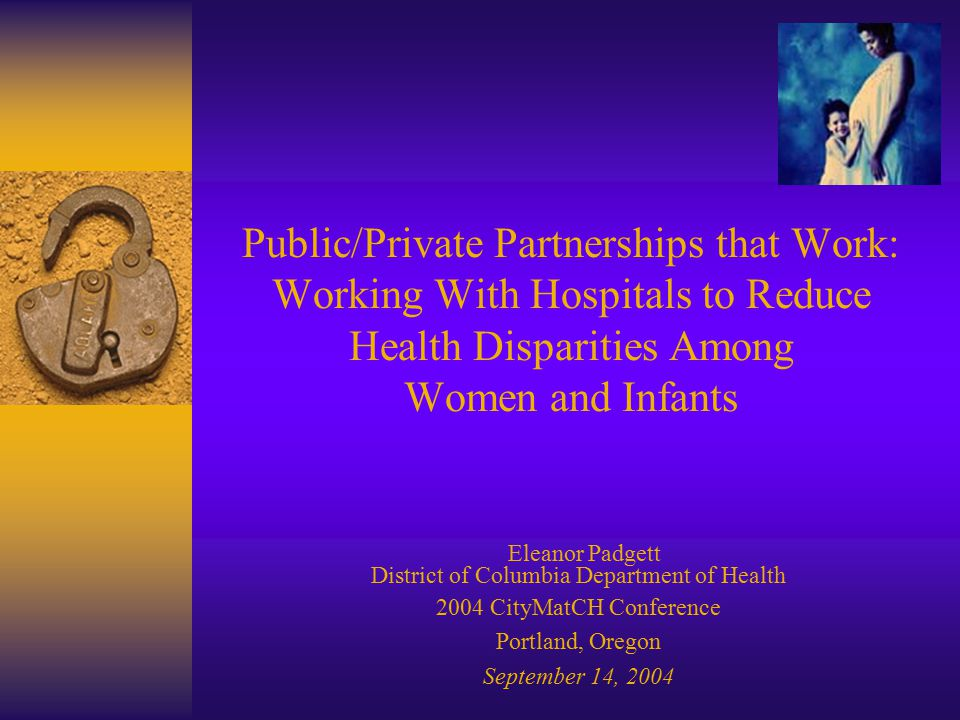 Public/Private Partnerships that Work: Working With Hospitals to Reduce Health Disparities Among Women and Infants Eleanor Padgett District of Columbia Department of Health 2004 CityMatCH Conference Portland, Oregon September 14, 2004