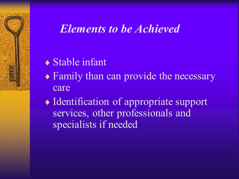  Stable infant  Family than can provide the necessary care  Identification of appropriate support services, other professionals and specialists if needed Elements to be Achieved