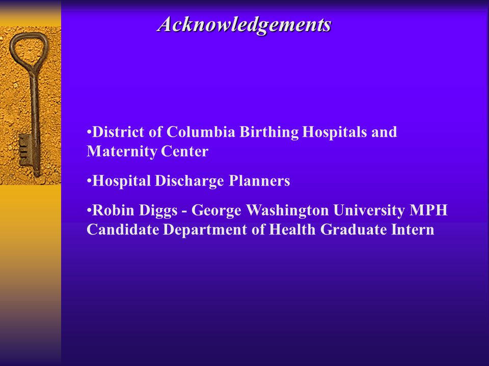 Acknowledgements District of Columbia Birthing Hospitals and Maternity Center Hospital Discharge Planners Robin Diggs - George Washington University MPH Candidate Department of Health Graduate Intern