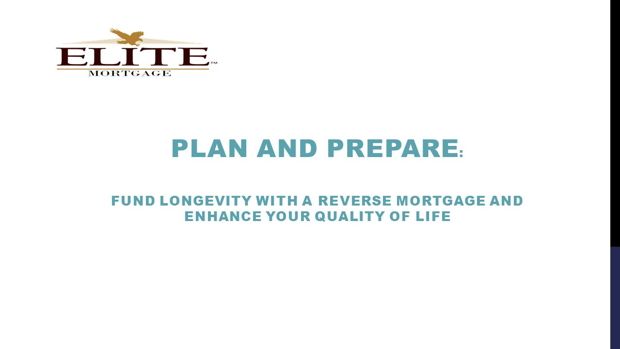PLAN AND PREPARE : FUND LONGEVITY WITH A REVERSE MORTGAGE AND ENHANCE YOUR QUALITY OF LIFE