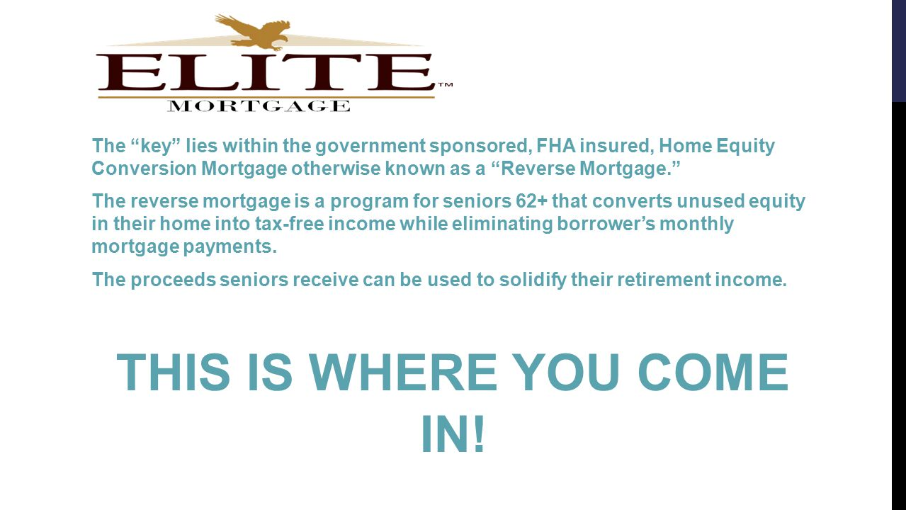 The key lies within the government sponsored, FHA insured, Home Equity Conversion Mortgage otherwise known as a Reverse Mortgage. The reverse mortgage is a program for seniors 62+ that converts unused equity in their home into tax-free income while eliminating borrower's monthly mortgage payments.