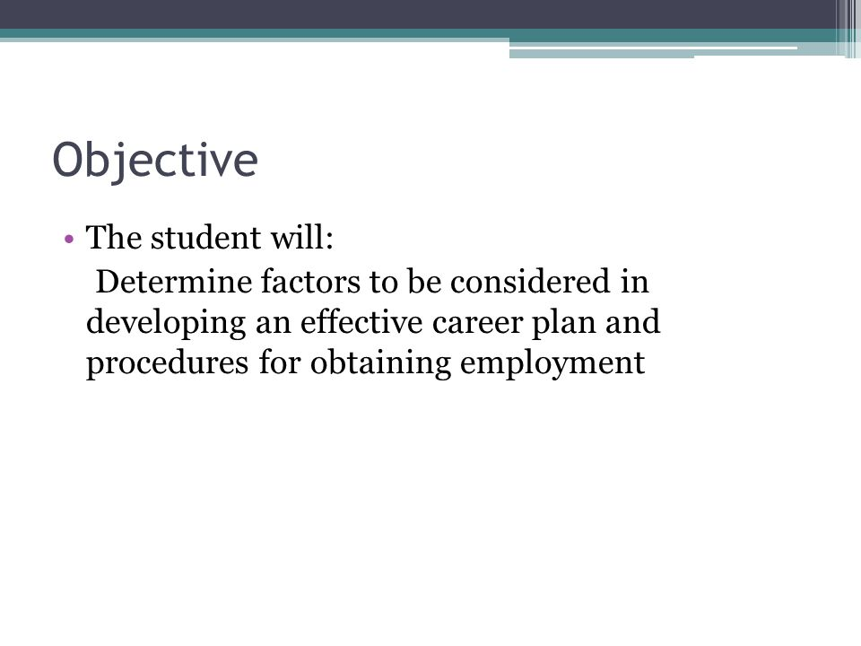 Objective The student will: Determine factors to be considered in developing an effective career plan and procedures for obtaining employment