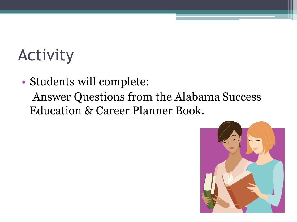 Activity Students will complete: Answer Questions from the Alabama Success Education & Career Planner Book.