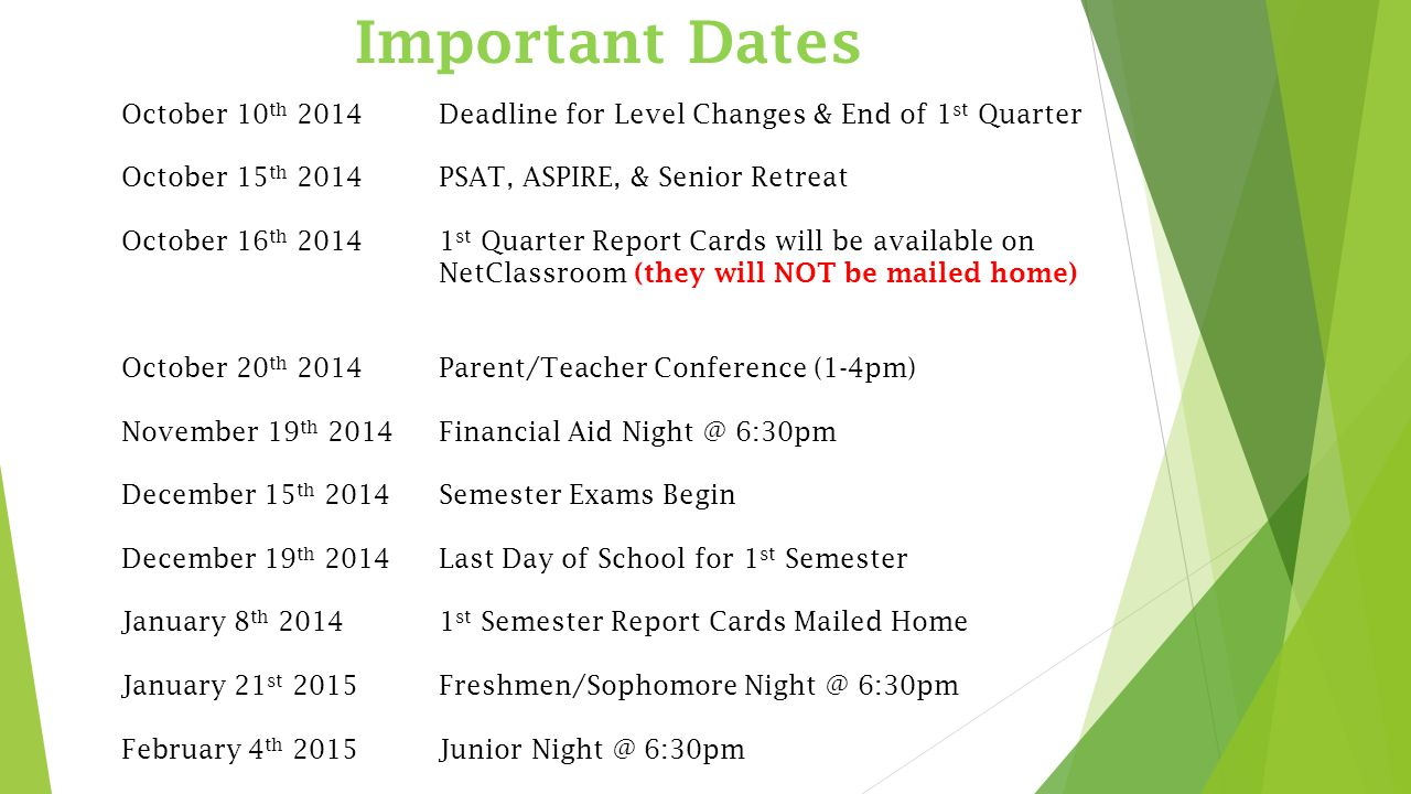 Important Dates October 10 th 2014Deadline for Level Changes & End of 1 st Quarter October 15 th 2014PSAT, ASPIRE, & Senior Retreat October 16 th st Quarter Report Cards will be available on NetClassroom (they will NOT be mailed home) October 20 th 2014Parent/Teacher Conference (1-4pm) November 19 th 2014Financial Aid 6:30pm December 15 th 2014Semester Exams Begin December 19 th 2014Last Day of School for 1 st Semester January 8 th st Semester Report Cards Mailed Home January 21 st 2015Freshmen/Sophomore 6:30pm February 4 th 2015Junior 6:30pm