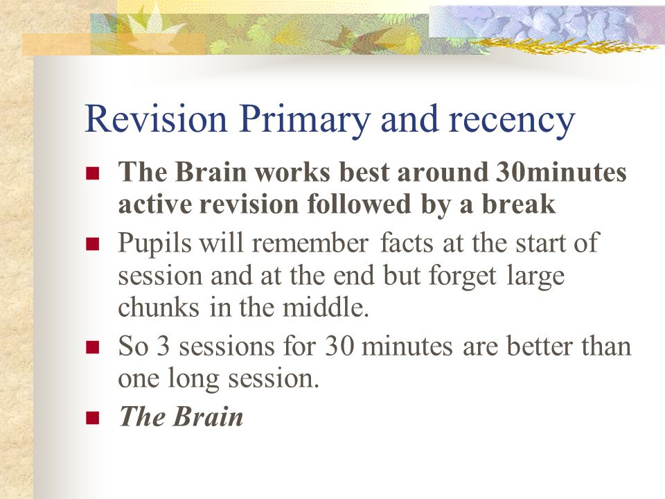 Revision Primary and recency The Brain works best around 30minutes active revision followed by a break Pupils will remember facts at the start of session and at the end but forget large chunks in the middle.