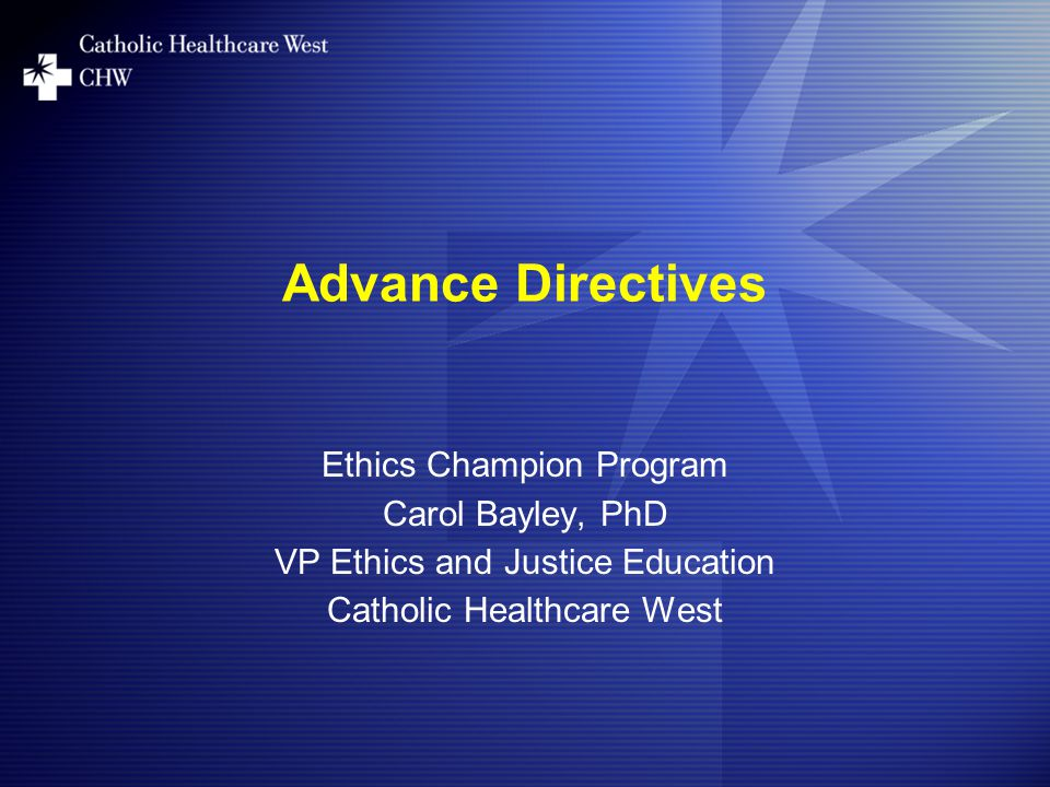 Advance Directives Ethics Champion Program Carol Bayley, PhD VP Ethics and Justice Education Catholic Healthcare West