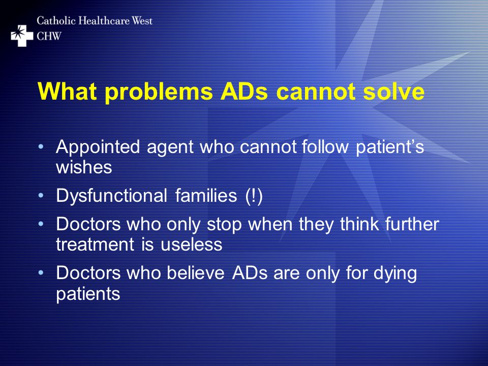 What problems ADs cannot solve Appointed agent who cannot follow patient's wishes Dysfunctional families (!) Doctors who only stop when they think further treatment is useless Doctors who believe ADs are only for dying patients