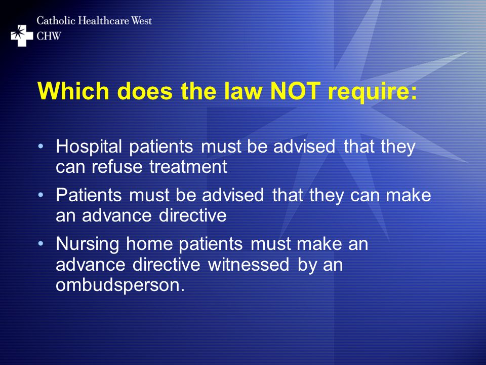 Which does the law NOT require: Hospital patients must be advised that they can refuse treatment Patients must be advised that they can make an advance directive Nursing home patients must make an advance directive witnessed by an ombudsperson.