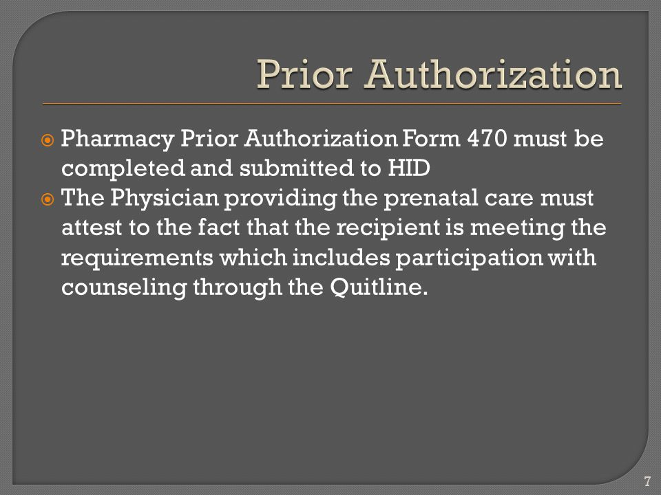  Pharmacy Prior Authorization Form 470 must be completed and submitted to HID  The Physician providing the prenatal care must attest to the fact that the recipient is meeting the requirements which includes participation with counseling through the Quitline.