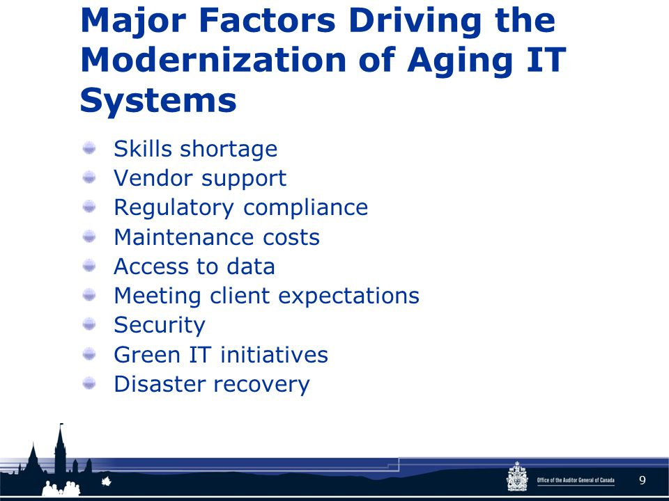 Major Factors Driving the Modernization of Aging IT Systems Skills shortage Vendor support Regulatory compliance Maintenance costs Access to data Meeting client expectations Security Green IT initiatives Disaster recovery 9
