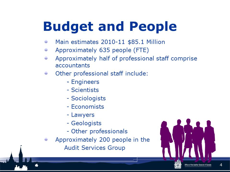 Budget and People Main estimates $85.1 Million Approximately 635 people (FTE) Approximately half of professional staff comprise accountants Other professional staff include: - - Engineers - Scientists - Sociologists - Economists - Lawyers - Geologists - Other professionals Approximately 200 people in the Audit Services Group 4