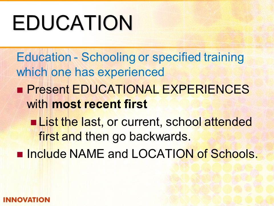 EDUCATION Education - Schooling or specified training which one has experienced Present EDUCATIONAL EXPERIENCES with most recent first List the last, or current, school attended first and then go backwards.
