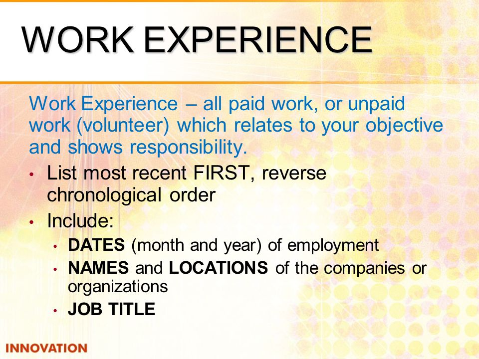 WORK EXPERIENCE Work Experience – all paid work, or unpaid work (volunteer) which relates to your objective and shows responsibility.