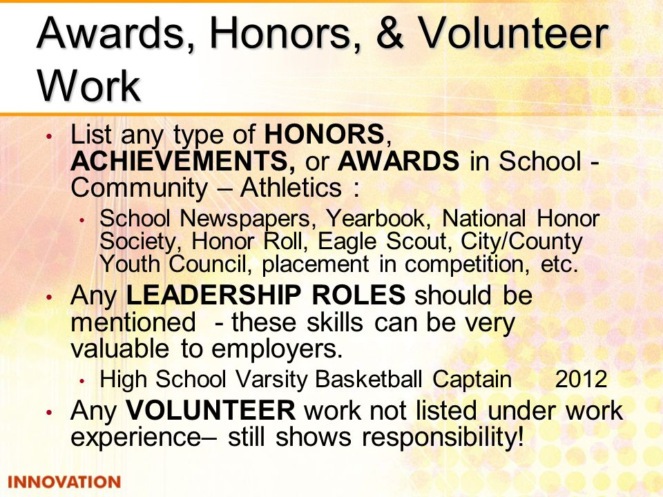 Awards, Honors, & Volunteer Work List any type of HONORS, ACHIEVEMENTS, or AWARDS in School - Community – Athletics : School Newspapers, Yearbook, National Honor Society, Honor Roll, Eagle Scout, City/County Youth Council, placement in competition, etc.