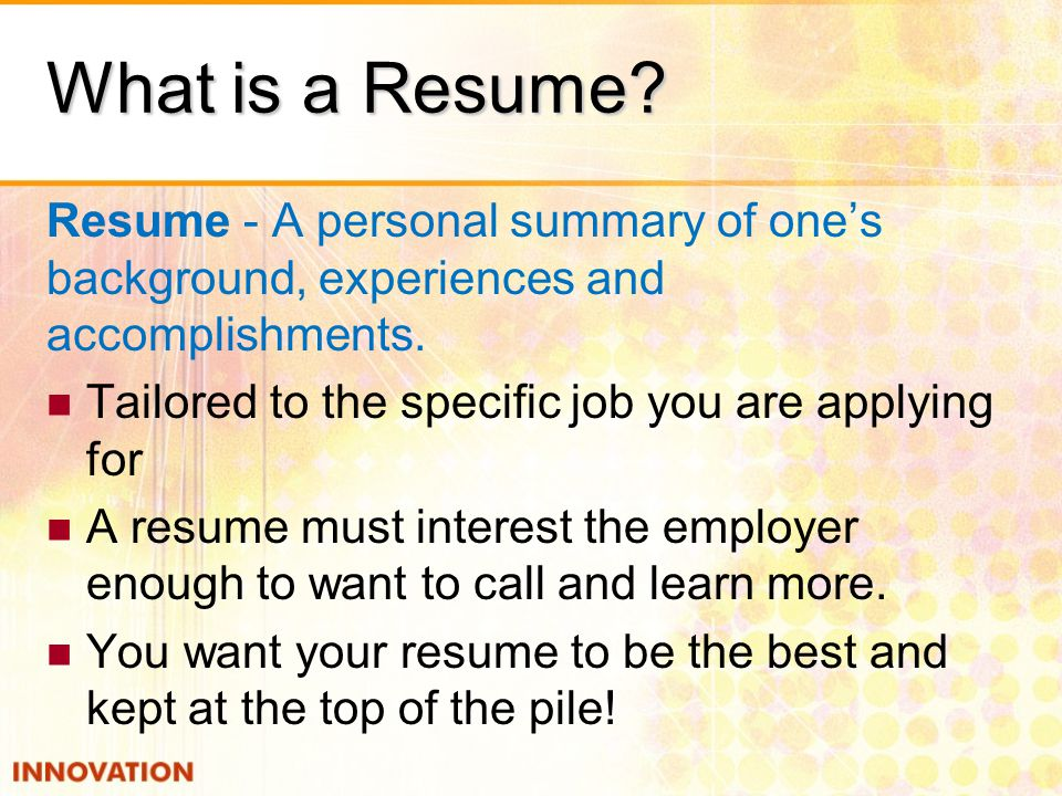 What is a Resume. Resume - A personal summary of one's background, experiences and accomplishments.