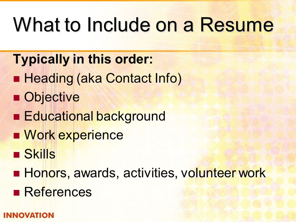 What to Include on a Resume Typically in this order: Heading (aka Contact Info) Objective Educational background Work experience Skills Honors, awards, activities, volunteer work References