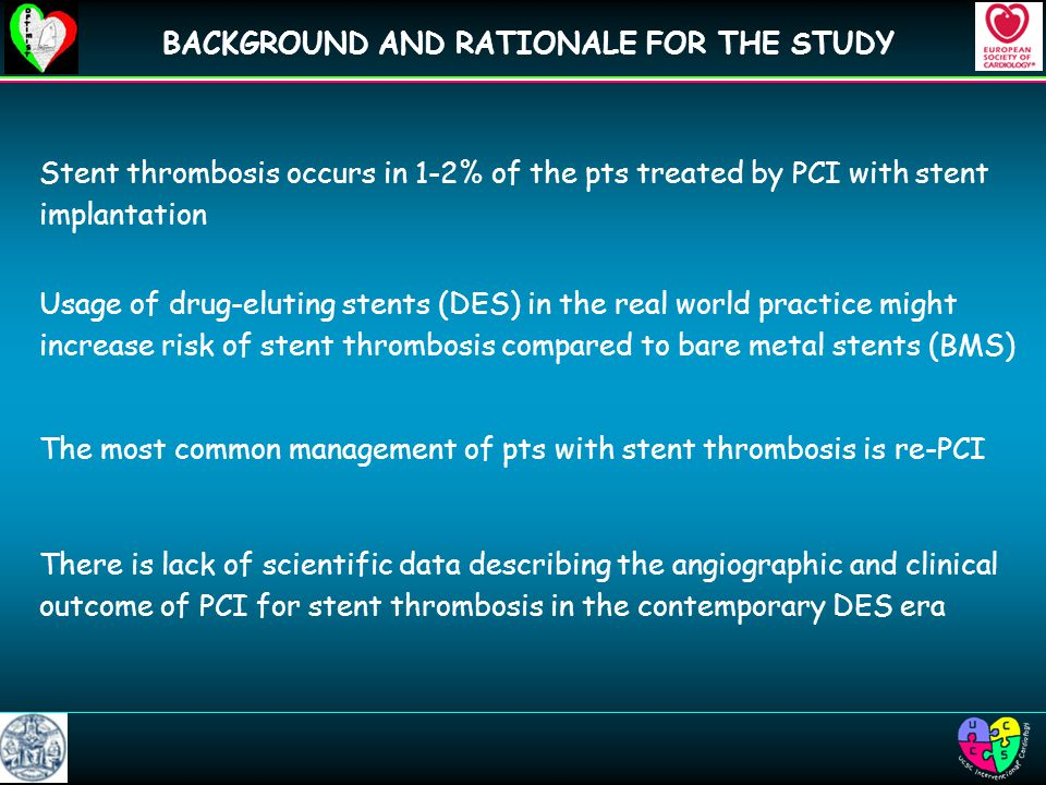 BACKGROUND AND RATIONALE FOR THE STUDY Stent thrombosis occurs in 1-2% of the pts treated by PCI with stent implantation Usage of drug-eluting stents (DES) in the real world practice might increase risk of stent thrombosis compared to bare metal stents (BMS) The most common management of pts with stent thrombosis is re-PCI There is lack of scientific data describing the angiographic and clinical outcome of PCI for stent thrombosis in the contemporary DES era
