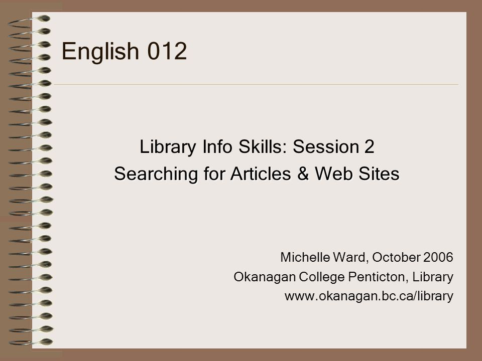 English 012 Library Info Skills: Session 2 Searching for Articles & Web Sites Michelle Ward, October 2006 Okanagan College Penticton, Library