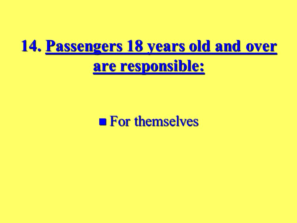 13. The driver is responsible for all passengers: Under 18 years old.